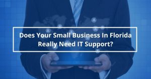 Does Your Small Business in Florida Really Need IT Support?