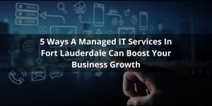 5 Ways A Managed IT Services In Fort Lauderdale Can Boost Your Business Growth