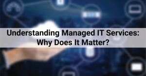 Understanding Managed IT Services: Why Does It Matter?